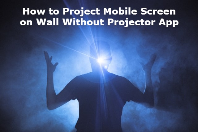 How to Project Mobile Screen on Wall Without Projector App